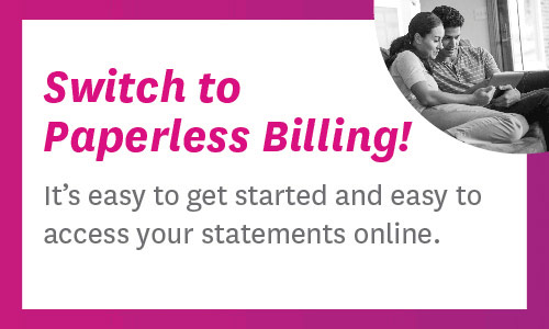 Switch to Paperless Billing! 	It's easy to get started and easy to access your statements online.